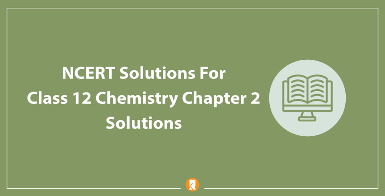 NCERT Solutions For Class 12 Chemistry Chapter 2 Solutions