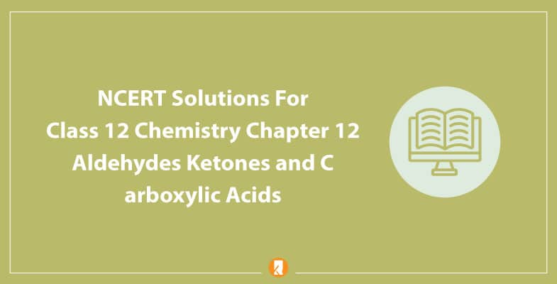 NCERT Solutions For Class 12 Chemistry Chapter 12 Aldehydes Ketones and Carboxylic Acids