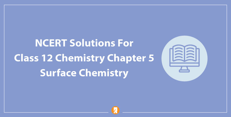 Chapter 5 Surface Chemistry NCERT Solutions for Class 12 Chemistry