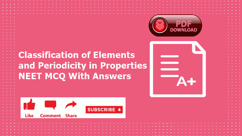 Classification of Elements and Periodicity in Properties NEET MCQ Ofline Mock PDF