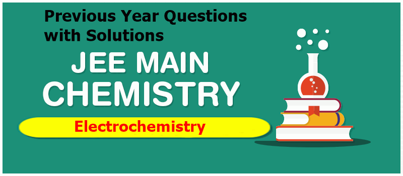 Electrochemistry JEE Main Previous Year Questions with Solutions
